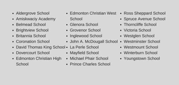 • Aldergrove School (K-6) • Amiskwaciy Academy (7-9) • Belmead School (K-6) • Brightview School (K-6) • Britannia School (K-6) • Coronation School (K-6) • David Thomas King